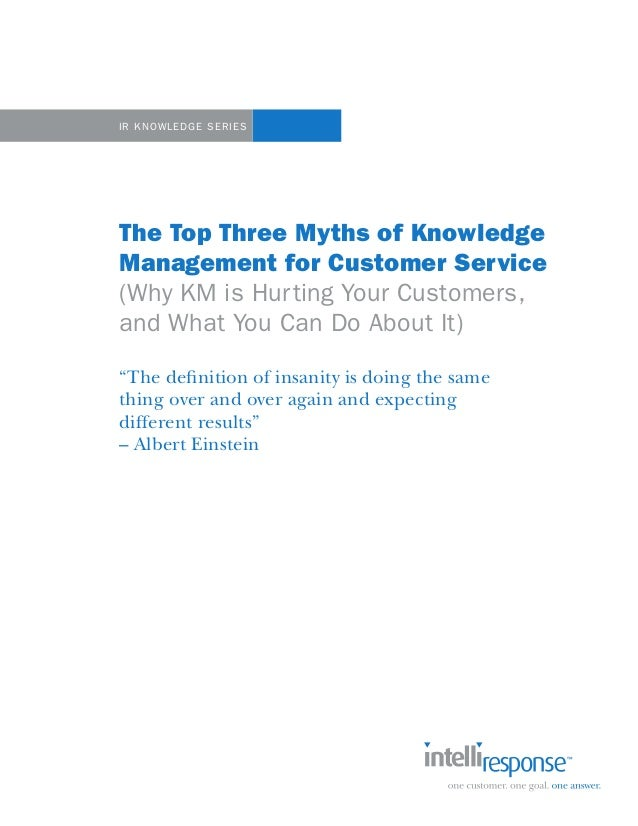 IR KNOWLEDGE SERIESThe Top Three Myths of KnowledgeManagement for Customer Service(Why KM is Hurting Your Customers,and Wh...