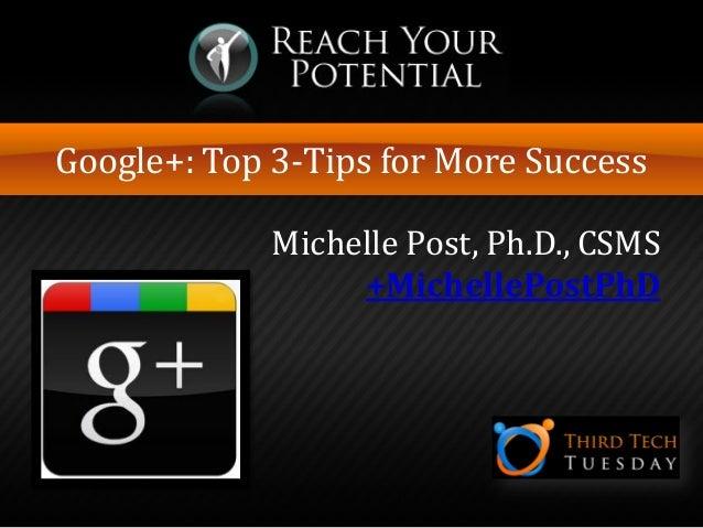 Google+: Top 3-Tips for More Success Michelle Post, Ph.D., CSMS +MichellePostPhD