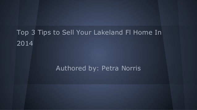 Top 3 Tips to Sell Your Lakeland Fl Home In 2014 Authored by: Petra Norris