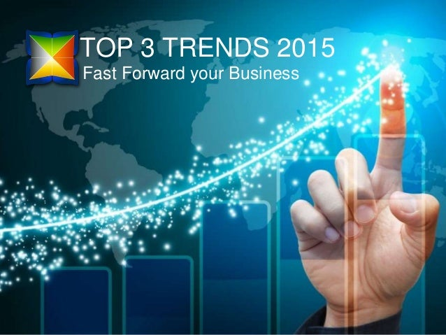 TOP 3 TRENDS 2015 Fast Forward your Business