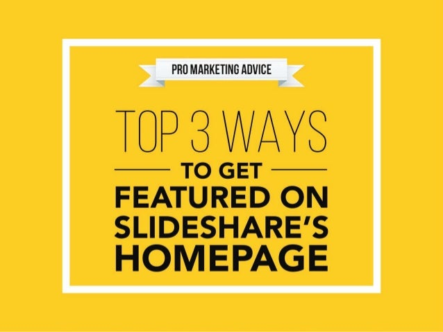 TOP 3 WAYSTO GET FEATURED ON SLIDESHARE'S HOMEPAGE