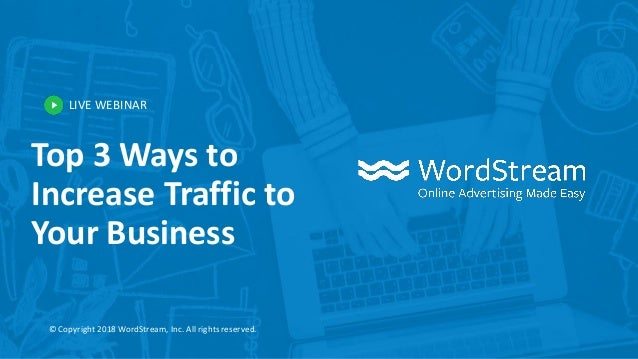 LIVE WEBINAR © Copyright 2018 WordStream, Inc. All rights reserved. Top 3 Ways to Increase Traffic to Your Business