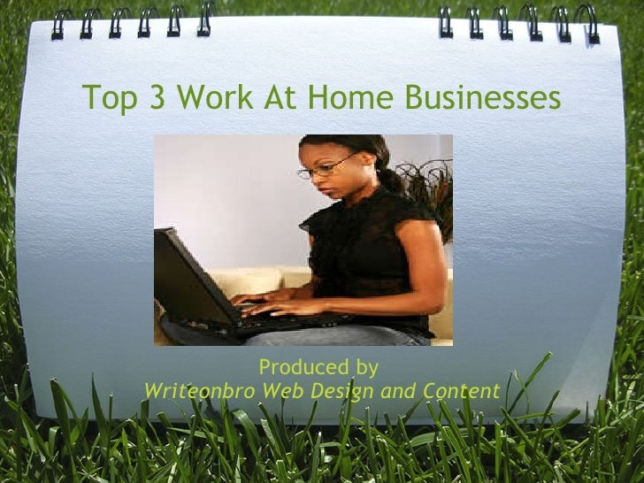Top 3 Work At Home Businesses Produced by  Writeonbro Web Design and Content