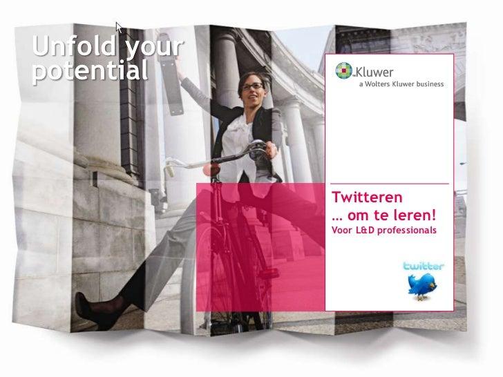 Unfold yourpotential              Twitteren              … om te leren!              Voor L&D professionals