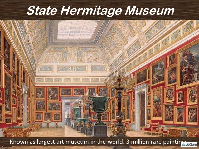State Hermitage Museum Known as largest art museum in the world. 3 million rare paintings. http://www.joguru.com