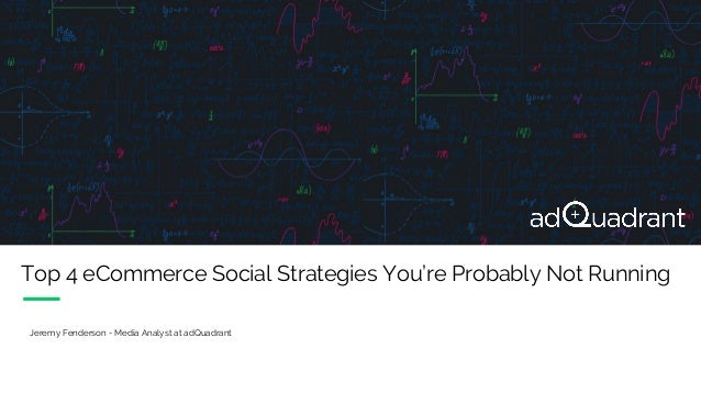 Top 4 eCommerce Social Strategies You're Probably Not Running Jeremy Fenderson - Media Analyst at adQuadrant
