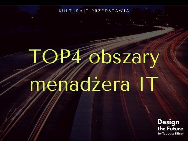 TOP4 obszary menadżera IT K U L T U R A I T P R Z E D S T A W I A Design the Future by Tadeusz Kifner