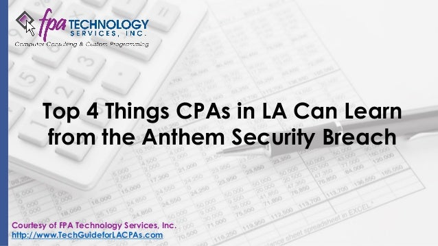 Top 4 Things CPAs in LA Can Learn from the Anthem Security Breach Courtesy of FPA Technology Services, Inc. http://www.Tec...