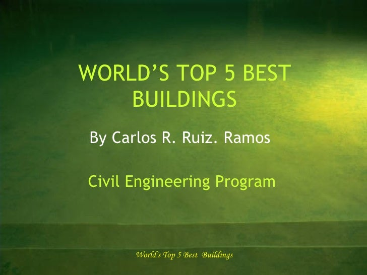 WORLD'S TOP 5 BEST BUILDINGS By Carlos R. Ruiz. Ramos Civil Engineering Program World's Top 5 Best  Buildings