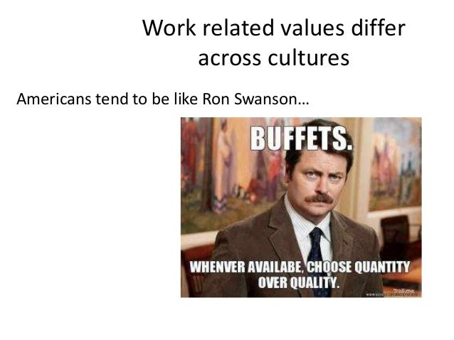 Work related values differ across cultures Americans tend to be like Ron Swanson…