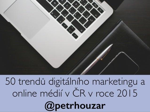 50 trendů digitálního marketingu a online médií vČR vroce 2015 @petrhouzar