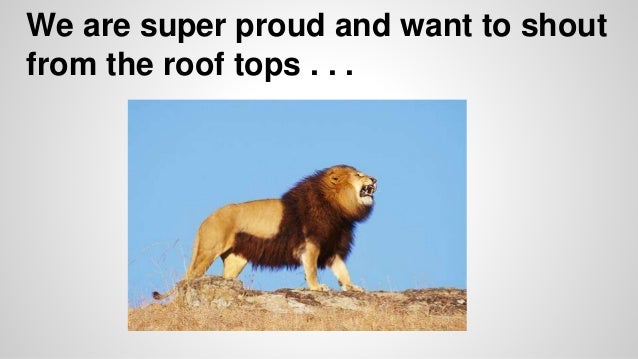 We are super proud and want to shout  from the roof tops . . .