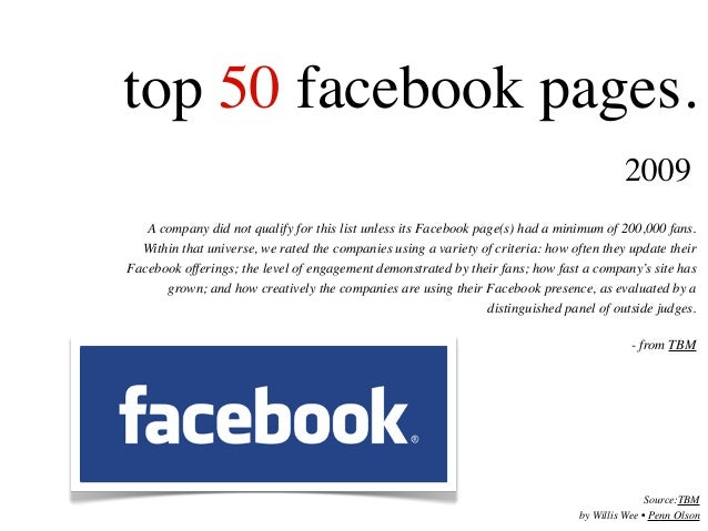 top 50 facebook pages. A company did not qualify for this list unless its Facebook page(s) had a minimum of 200,000 fans. ...