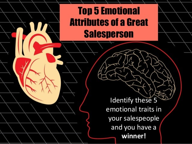 Top 5 Emotional Attributes of a Great Salesperson Identify these 5 emotional traits in your salespeople and you have a win...