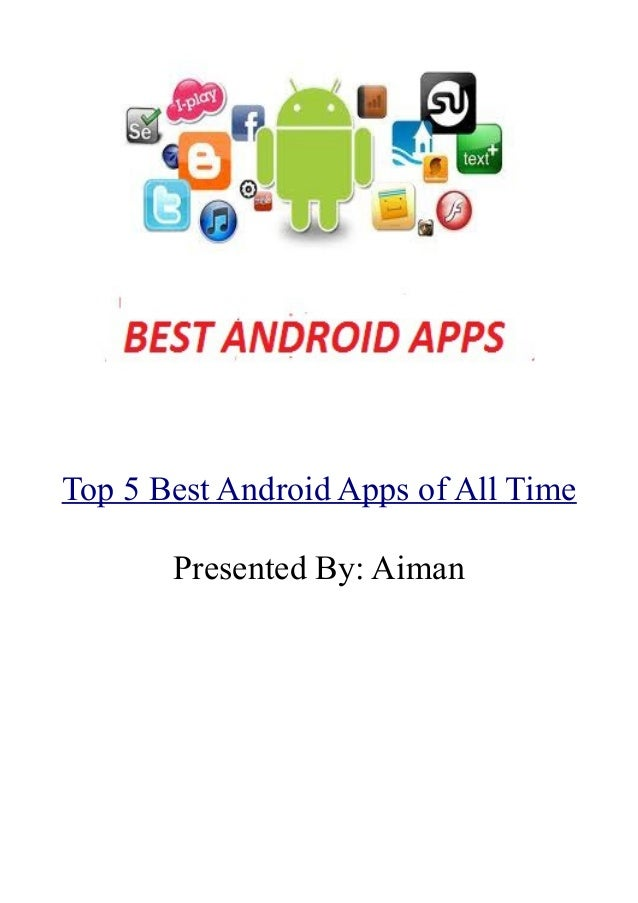 Top 5 Best Android Apps of All Time Presented By: Aiman