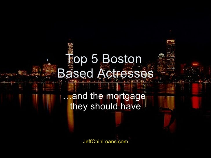 Top 5 Boston  Based Actresses …and the mortgage  they should have JeffChinLoans.com This presentation was created to illus...