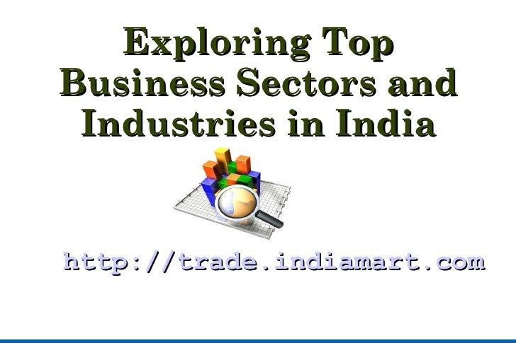 Exploring Top Business Sectors and Industries in India <ul><ul><li>http://trade.indiamart.com/ </li></ul></ul>