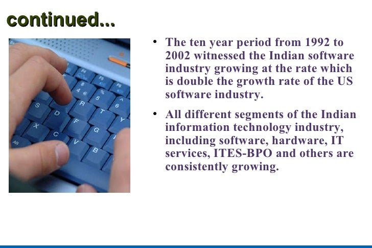 continued... <ul><li>The ten year period from 1992 to 2002 witnessed the Indian software industry growing at the rate whic...