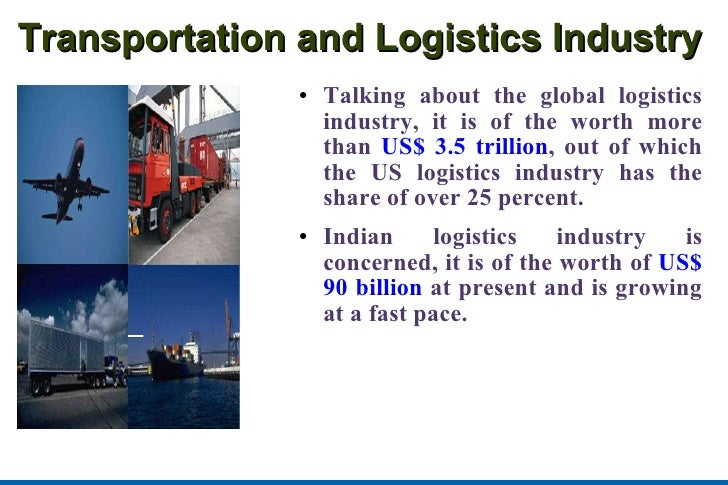 Transportation and Logistics Industry <ul><li>Talking about the global logistics industry, it is of the worth more than  U...