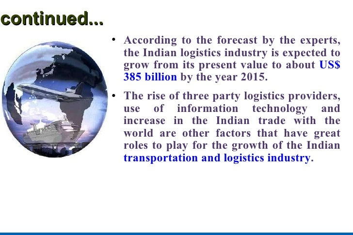 continued... <ul><li>According to the forecast by the experts, the Indian logistics industry is expected to grow from its ...