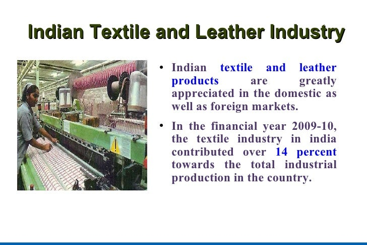 Indian Textile and Leather Industry <ul><li>Indian  textile and leather products  are greatly appreciated in the domestic ...