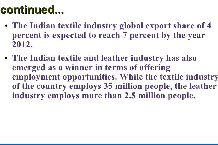 continued... <ul><li>The Indian textile industry global export share of 4 percent is expected to reach 7 percent by the ye...