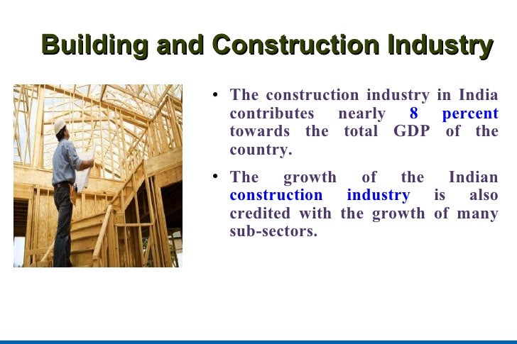 Building and Construction Industry <ul><li>The construction industry in India contributes nearly  8 percent  towards the t...