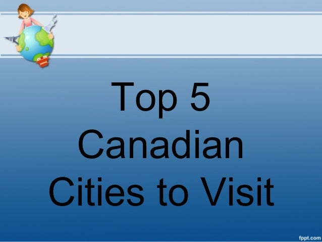 Top 5 CanadianCities to Visit