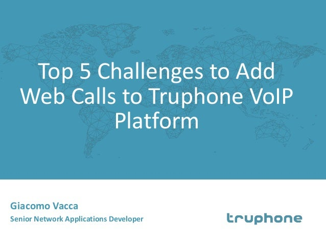Top 5 Challenges to Add Web Calls to Truphone VoIP Platform Giacomo Vacca Senior Network Applications Developer