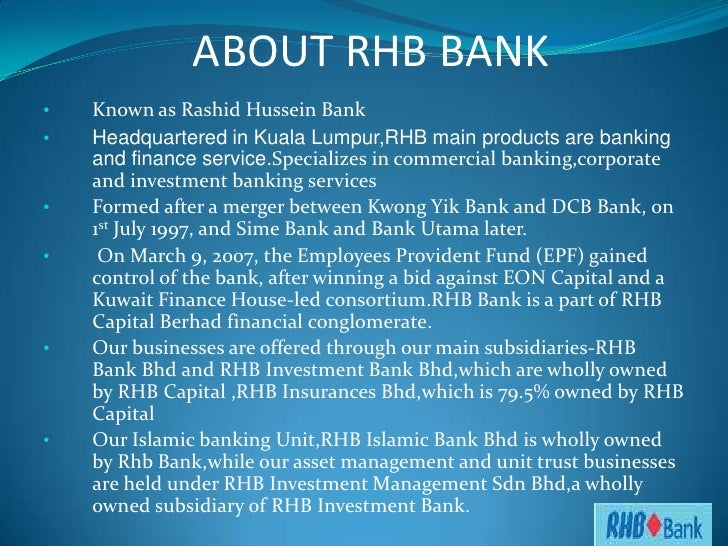 islamic banking rhb bank Islamic banking : principles of islamic banking what is an islamic bank there is no standard way of defining what an islamic bank is, but broadly speaking an islamic bank is an institution that mobilises financial resources and invests them in an attempt to achieve predetermined islamically -acceptable social and financial objectives.