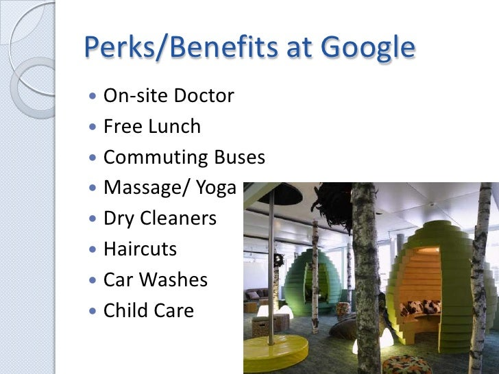 Perks/Benefits at Google<br />On-site Doctor<br />Free Lunch<br />Commuting Buses<br />Massage/ Yoga<br />Dry Cleaners<br ...
