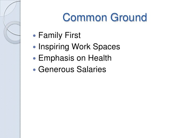 Common Ground<br />Family First<br />Inspiring Work Spaces<br />Emphasis on Health<br />Generous Salaries<br />
