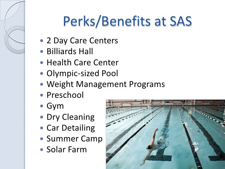 Perks/Benefits at SAS<br />2 Day Care Centers<br />Billiards Hall<br />Health Care Center<br />Olympic-sized Pool<br />Wei...
