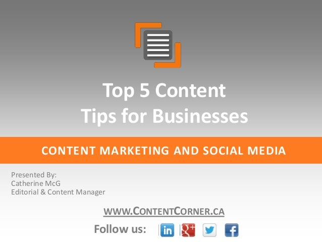 Top 5 Content Tips for Businesses CONTENT MARKETING AND SOCIAL MEDIA Presented By: Catherine McG Editorial & Content Manag...