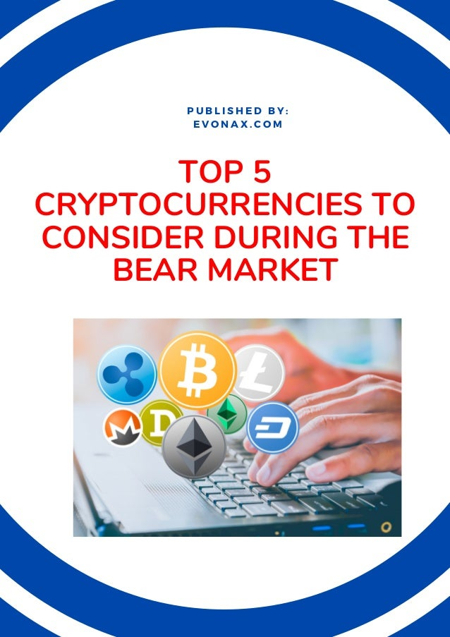 TOP 5 CRYPTOCURRENCIES TO CONSIDER DURING THE BEAR MARKET P U B L I S H E D B Y : E V O N A X . C O M
