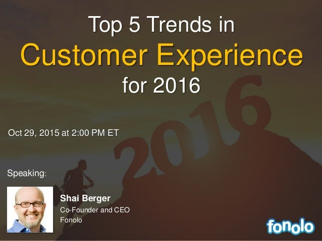Oct 29, 2015 at 2:00 PM ET Shai Berger Co-Founder and CEO Fonolo Top 5 Trends in Customer Experience for 2016 Speaking: