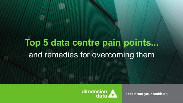 accelerate your ambition Top 5 data centre pain points... and remedies for overcoming them