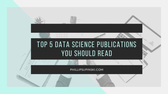 Top 5 Data Science Publications You Should Read PHILLIPSUPINSKI.COM