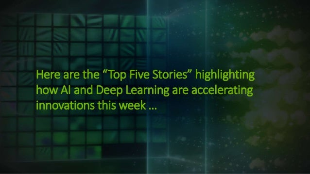 """Here are the """"Top Five Stories"""" highlighting how AI and Deep Learning are accelerating innovations this week …"""