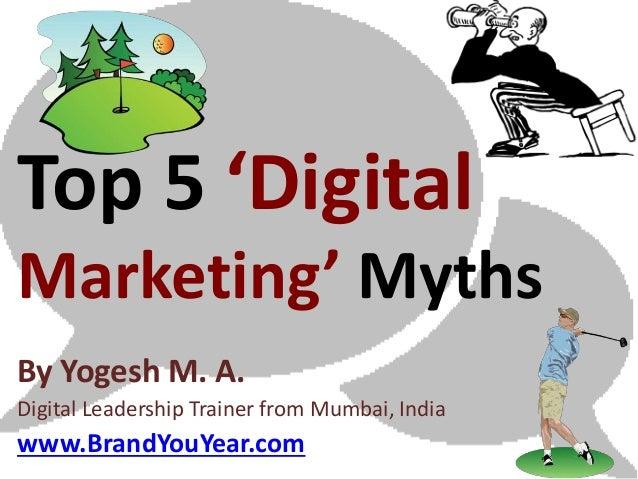 Top 5 'DigitalMarketing' MythsBy Yogesh M. A.Digital Leadership Coach from Mumbai, Indiawww.e-Marketing.co.in