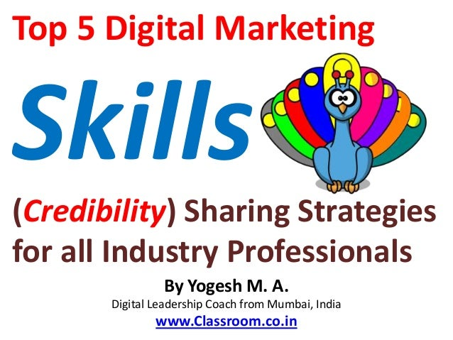 Top 5 Digital MarketingSkills(Credibility) Sharing Strategiesfor all Industry Professionals                By Yogesh M. A....