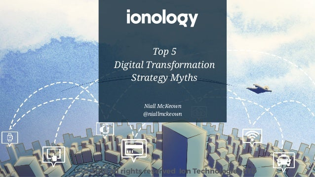 Niall McKeown @niallmckeown © 2016 all rights reserved Ion Technologies LTD Top 5 Digital Transformation Strategy Myths