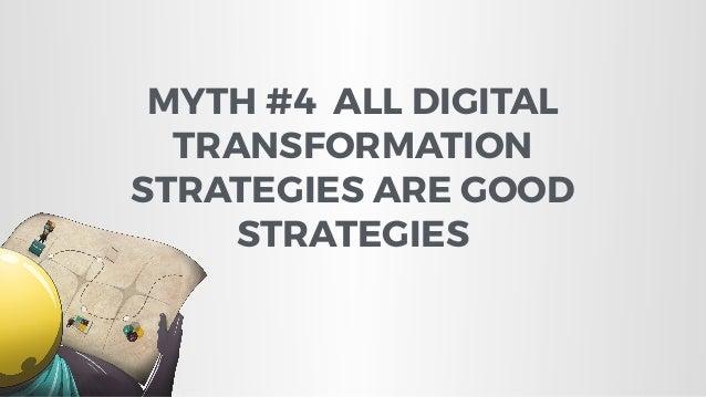 MYTH #4 ALL DIGITAL TRANSFORMATION STRATEGIES ARE GOOD STRATEGIES
