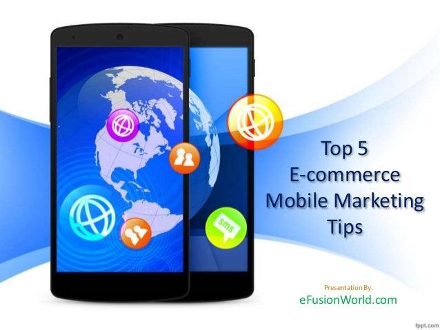Top 5 E-commerce Mobile Marketing Tips Presentation By: eFusionWorld.com