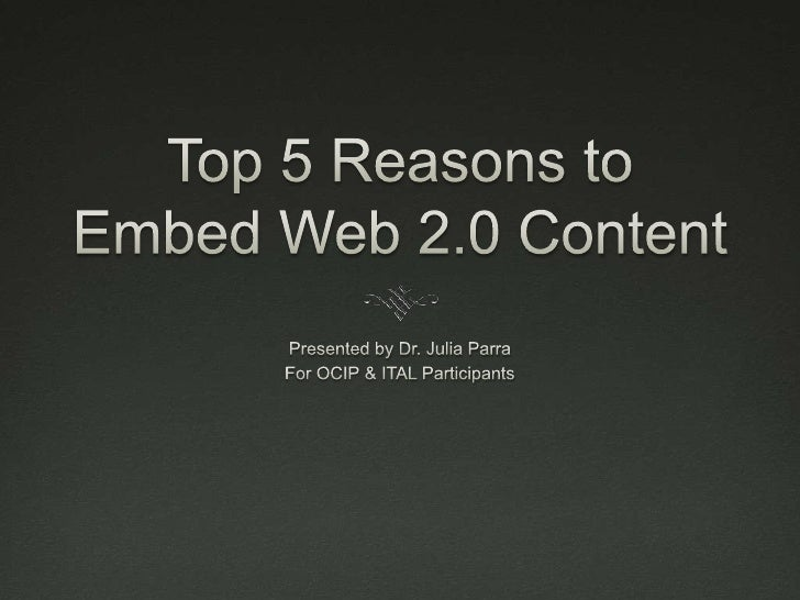 Top 5 Reasons to Embed Web 2.0 Content<br />Presented by Dr. Julia Parra<br />For OCIP & ITAL Participants<br />