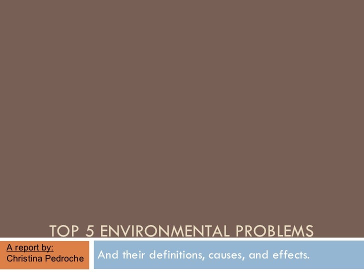 TOP 5 ENVIRONMENTAL PROBLEMS And their definitions, causes, and effects. A report by:  Christina Pedroche