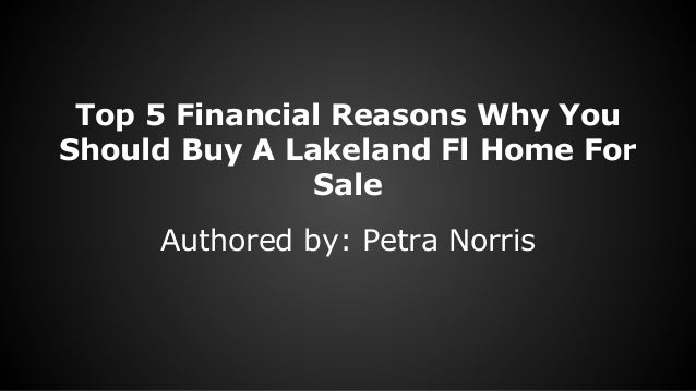Top 5 Financial Reasons Why You Should Buy A Lakeland Fl Home For Sale Authored by: Petra Norris