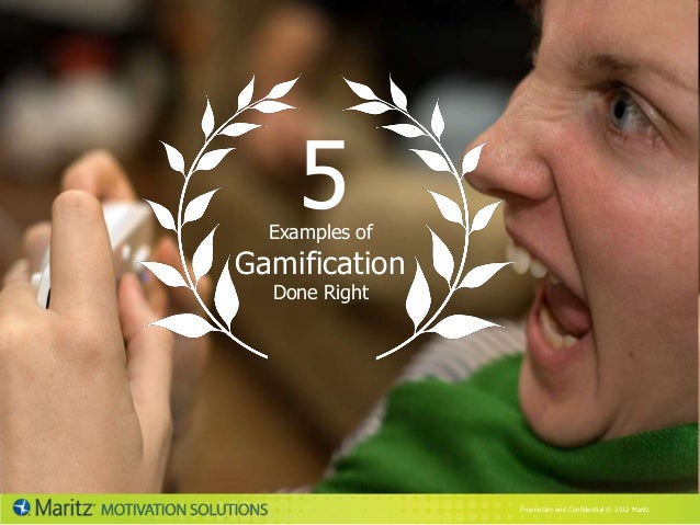 5  Examples ofGamification  Done Right                Proprietary and Confidential © 2012 Maritz