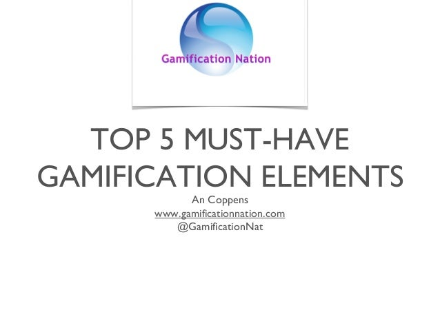TOP 5 MUST-HAVE GAMIFICATION ELEMENTS An Coppens www.gamificationnation.com @GamificationNat