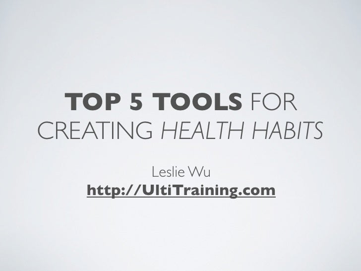 TOP 5 TOOLS FOR CREATING HEALTH HABITS            Leslie Wu    http://UltiTraining.com